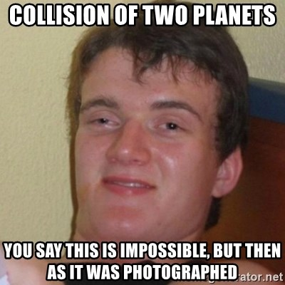 Really Stoned Guy - collision of two planets you say this is impossible, but then as it was photographed