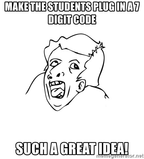 genius rage meme - MAKE THE STUDENTS PLUG IN A 7 DIGIT CODE such a great idea!