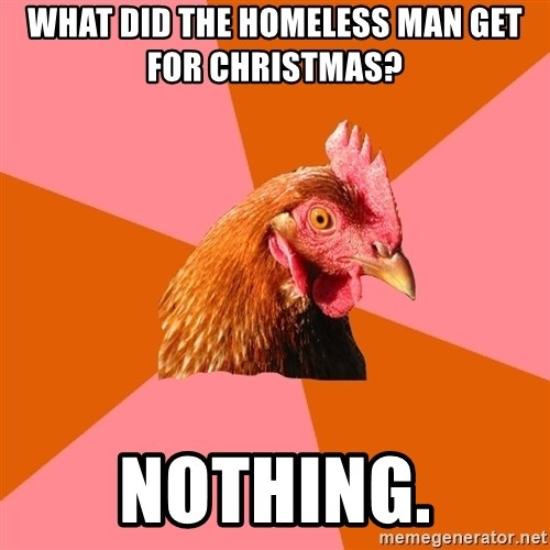 Anti Joke Chicken - What did the homeless man get for christmas? Nothing.