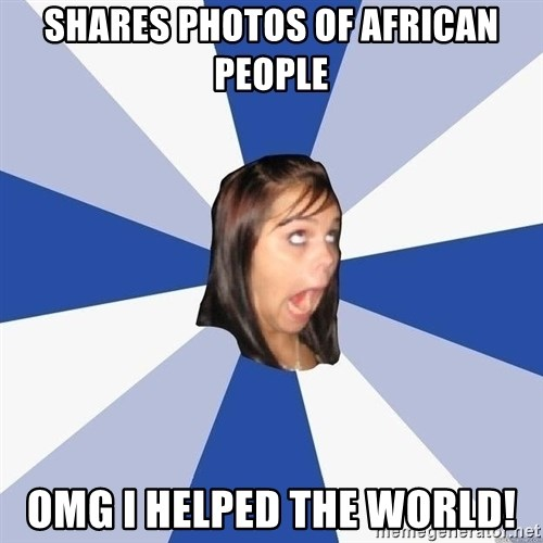 Annoying Facebook Girl - shares photos of african people omg i helped the world!