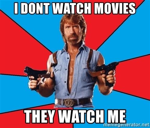 Chuck Norris  - i dont watch movies they watch me