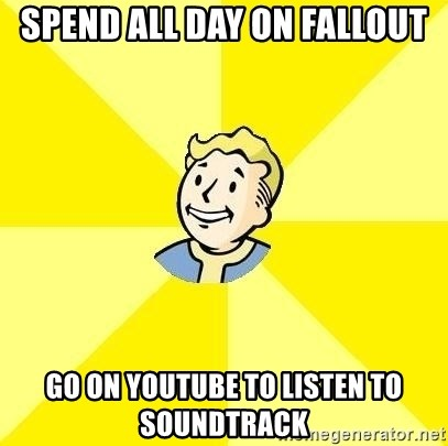 Fallout 3 - Spend all day on fallout go on youtube to listen to soundtrack