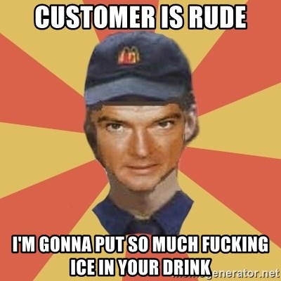 Disgruntled Fast Food Worker - Customer is rude I'm gonna put so much fucking ice in your drink