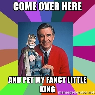 mr rogers  - Come over here  And pet my fancy little king