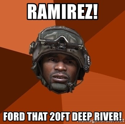 Sgt. Foley - RAMIREZ! ford that 20ft deep river!