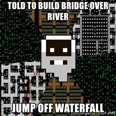 Urist McDorfy - told to build bridge over river jump off waterfall