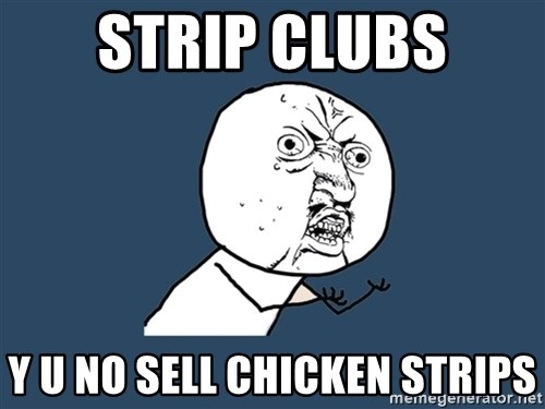 Y U No - strip clubs y u no sell chicken strips