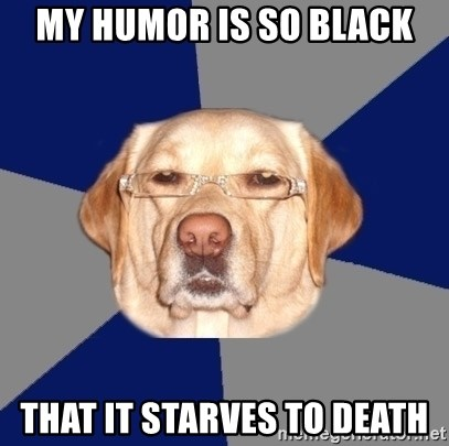 Racist Dog - My Humor is so black that it starves to death