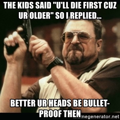 "am i the only one around here - the kids said ""u'll die first cuz ur older"" so i replied... better ur heads be bullet-proof then"