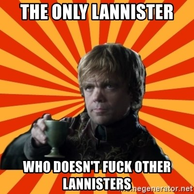 Tyrion Lannister - The only lannister Who doesn't fuck other lannisters