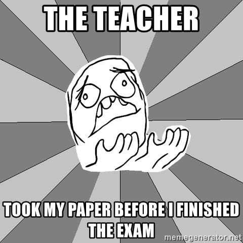 Whyyy??? - the teacher took my paper before i finished the exam