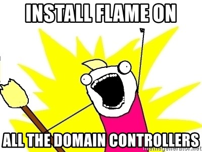 X ALL THE THINGS - install FLAME on ALL the domain controllers