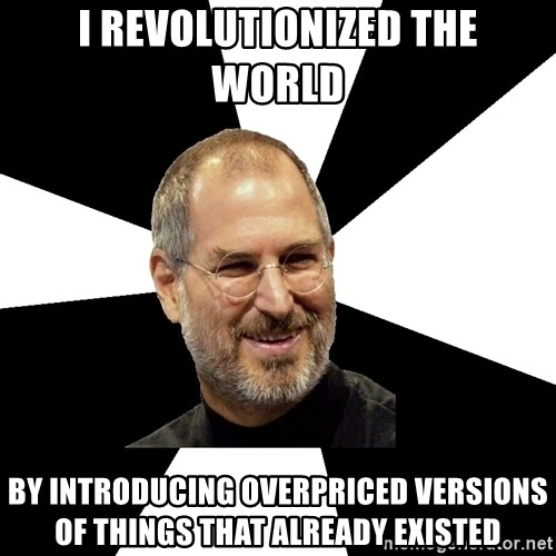 Steve Jobs Says - I revolutionized the world by introducing overpriced versions of things that already existed