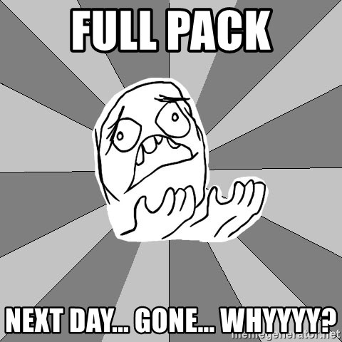 Whyyy??? - Full pack next day... gone... whyyyy?