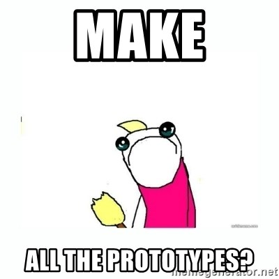 sad do all the things - Make All the PRototypes?