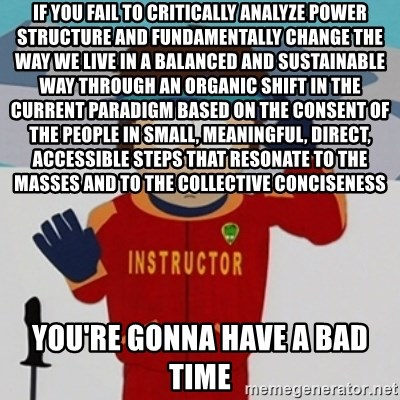 SouthPark Bad Time meme - If you fail to critically analyze power structure and fundamentally change the way we live in a balanced and sustainable way through an organic shift in the current paradigm based on the consent of the people in small, meaningful, direct, accessible steps that resonate to the masses and to the collective conciseness you're gonna have a bad time
