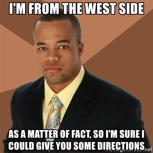 Successful Black Man - I'm From the west side as a matter of fact, so i'm sure i could give you some directions