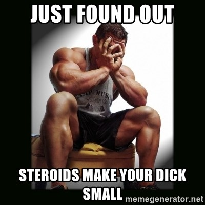 first world gym problems - just found out steroids make your dick small