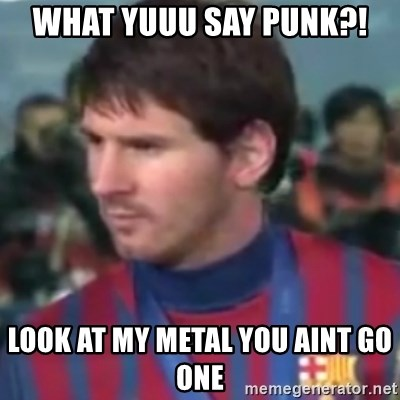 Messi Dont Understand - What yuuu say punk?!  Look at my metal you aint go one