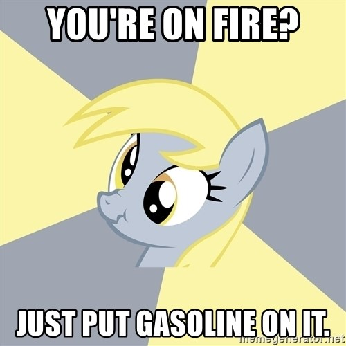 Badvice Derpy - You're on fire? Just put gasoline on it.