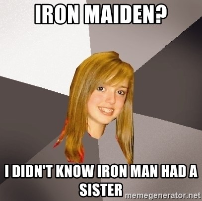 Musically Oblivious 8th Grader - iron maiden? I DIDN'T know iron man had a sister