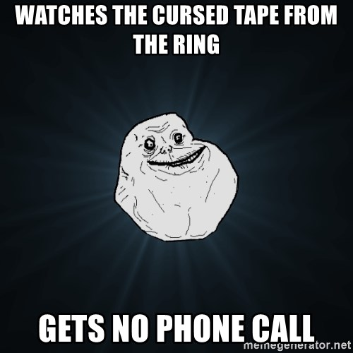 Forever Alone - Watches the cursed tape from the ring gets no phone call