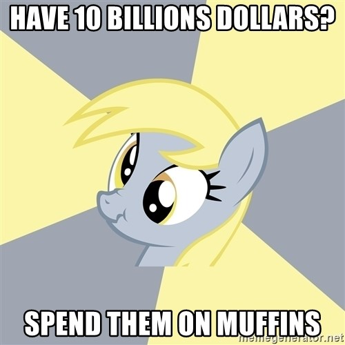 Badvice Derpy - Have 10 billions dollars? spend them on muffins