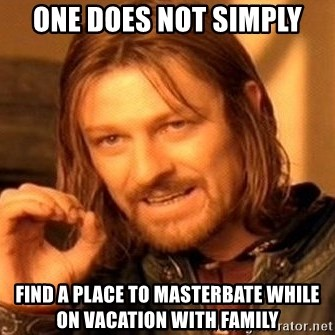 One Does Not Simply - one does not simply find a place to masterbate while on vacation with family