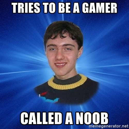 Unlucky Person - tries to be a gamer called a noob