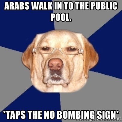 Racist Dog - arabs walk in to the public pool. *taps the no bombing sign*