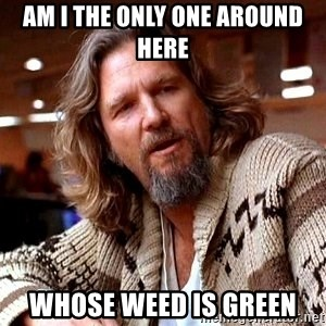 Big Lebowski - am i the only one around here whose weed is green