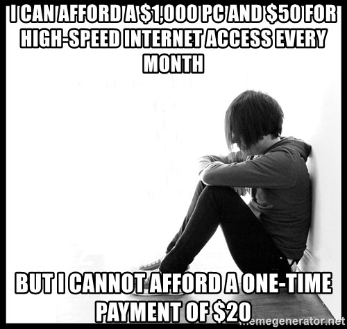 First World Problems - I can afford a $1,000 PC and $50 for high-speed internet access every month but I cannot afford a one-time payment of $20