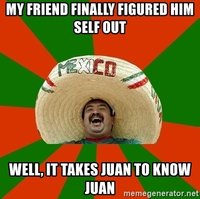 Successful Mexican - MY FRIEND FINALLY FIGURED HIM SELF OUT WELL, IT TAKES JUAN TO KNOW JUAN