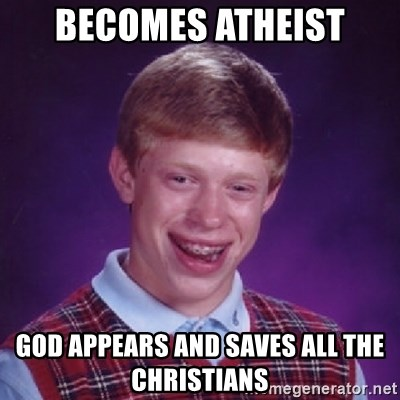 Bad Luck Brian - Becomes atheist god appears and saves all the christians