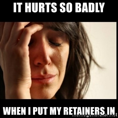 First World Problems - it hurts so badly  when i put my retainers in