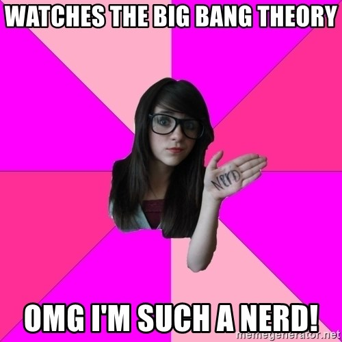 Idiot Nerdgirl - Watches the Big Bang Theory omg I'm such a nerd!