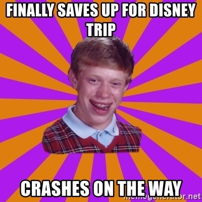 Unlucky Brian Strikes Again - finally saves up for disney trip crashes on the way