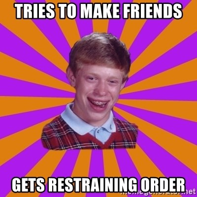Unlucky Brian Strikes Again - tries to make friends gets restraining order