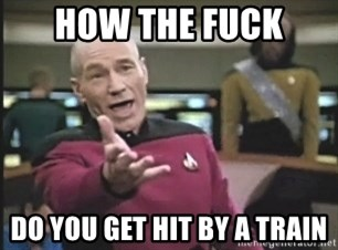 Picard Wtf - how the fuck  do you get hit by a train