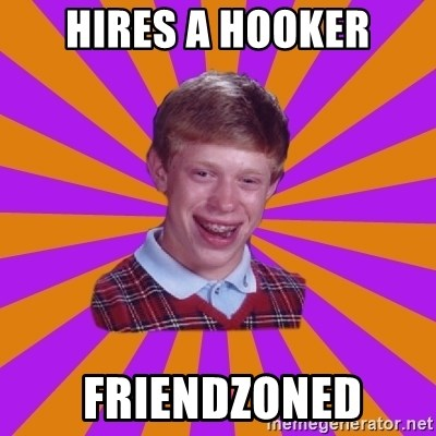 Unlucky Brian Strikes Again - Hires a hooker  FRIENDZONED