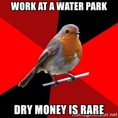 Retail Robin - Work at a water park Dry money is rare