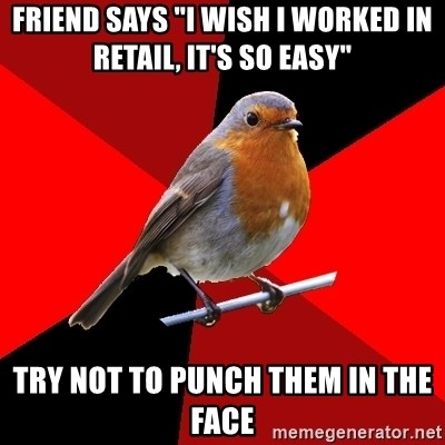 "Retail Robin - friend says ""I wish I worked in retail, it's so easy"" try not to punch them in the face"