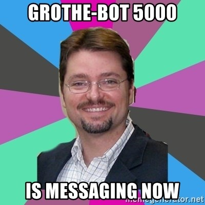 GrotheBot5000 - GROTHE-BOT 5000 is messaging now