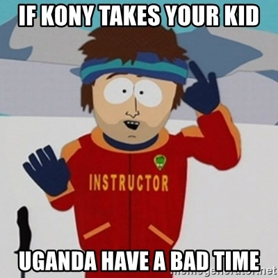 SouthPark Bad Time meme - if kony takes your kid uganda have a bad time