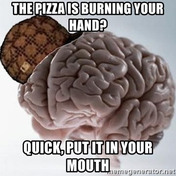 Scumbag Brain - the pizza is burning your hand? quick, put it in your mouth