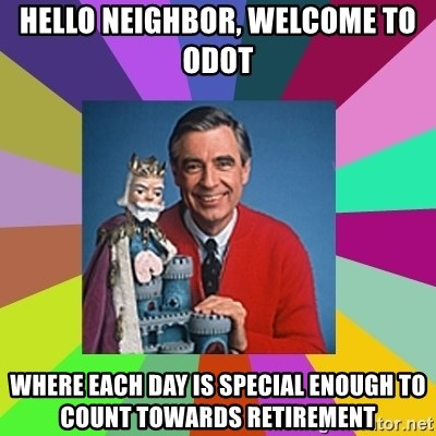 mr rogers  - hello neighbor, welcome to odot where each day is special enough to count towards retirement