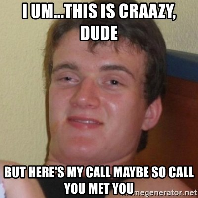 Really highguy - i um...THIS IS craazy, dude but here's my call maybe so call you met you