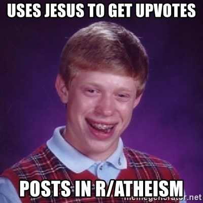 Bad Luck Brian - uses jesus to get upvotes posts in r/ATHEISM