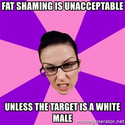 Privilege Denying Feminist - FAT SHAMING IS UNACCEPTABLE UNLESS THE TARGET IS A WHITE MALE