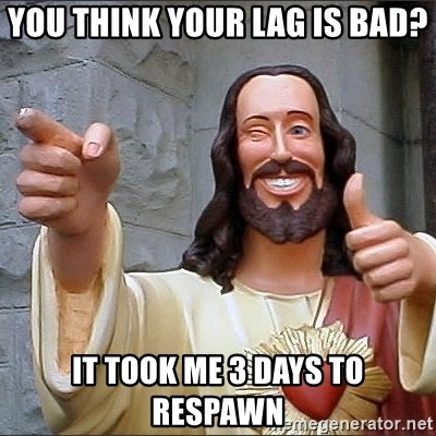 jesus says - You think your lag is bad? it took me 3 days to respawn